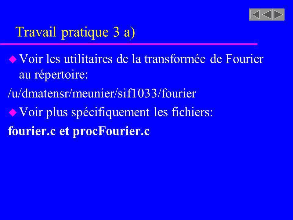 Travail pratique 3 a) Voir les utilitaires de la transformée de Fourier au répertoire: /u/dmatensr/meunier/sif1033/fourier.