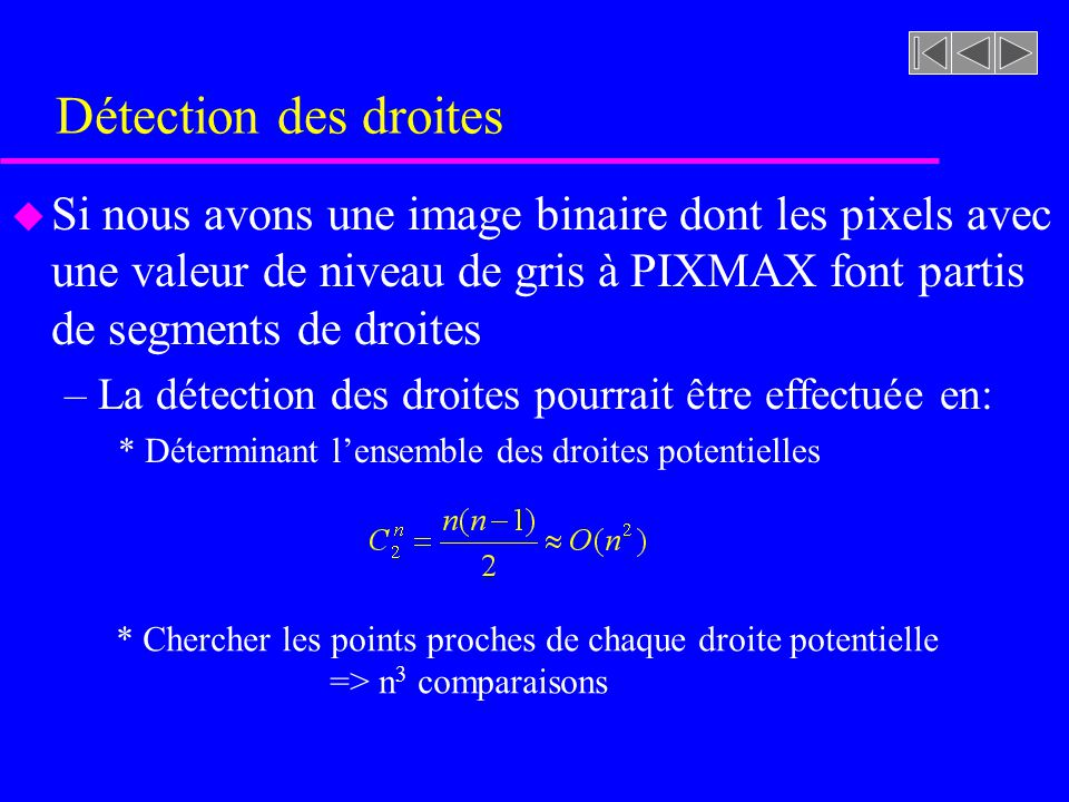 Détection des droites Si nous avons une image binaire dont les pixels avec une valeur de niveau de gris à PIXMAX font partis de segments de droites.