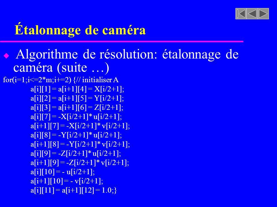 Étalonnage de caméra Algorithme de résolution: étalonnage de caméra (suite …) for(i=1;i<=2*m;i+=2) {// initialiser A.