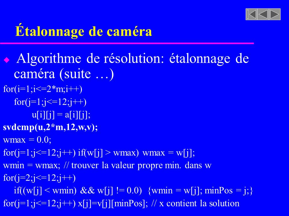 Étalonnage de caméra Algorithme de résolution: étalonnage de caméra (suite …) for(i=1;i<=2*m;i++) for(j=1;j<=12;j++)