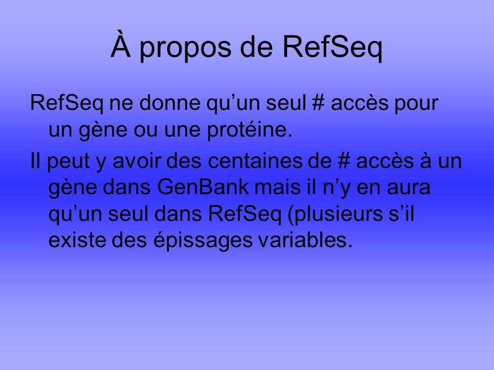 À propos de RefSeq RefSeq ne donne qu'un seul # accès pour un gène ou une protéine.