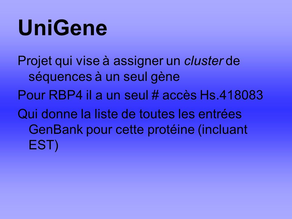 UniGene Projet qui vise à assigner un cluster de séquences à un seul gène. Pour RBP4 il a un seul # accès Hs.418083.