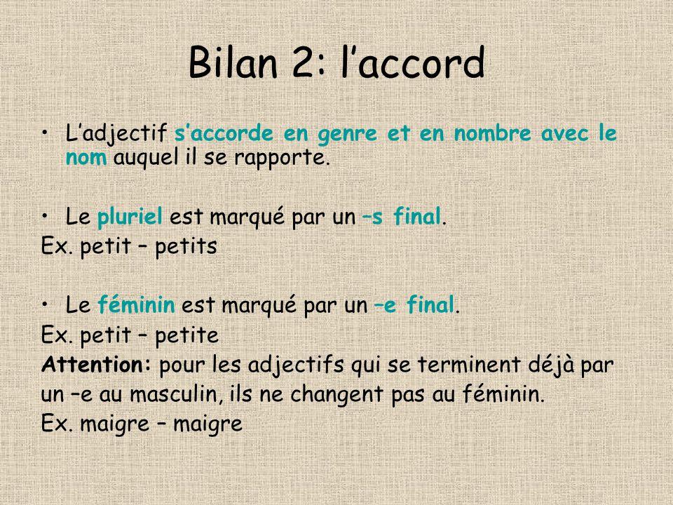 Bilan 2: l'accord L'adjectif s'accorde en genre et en nombre avec le nom auquel il se rapporte. Le pluriel est marqué par un –s final.