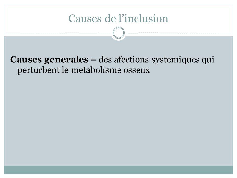 Causes de l'inclusion Causes generales = des afections systemiques qui perturbent le metabolisme osseux.