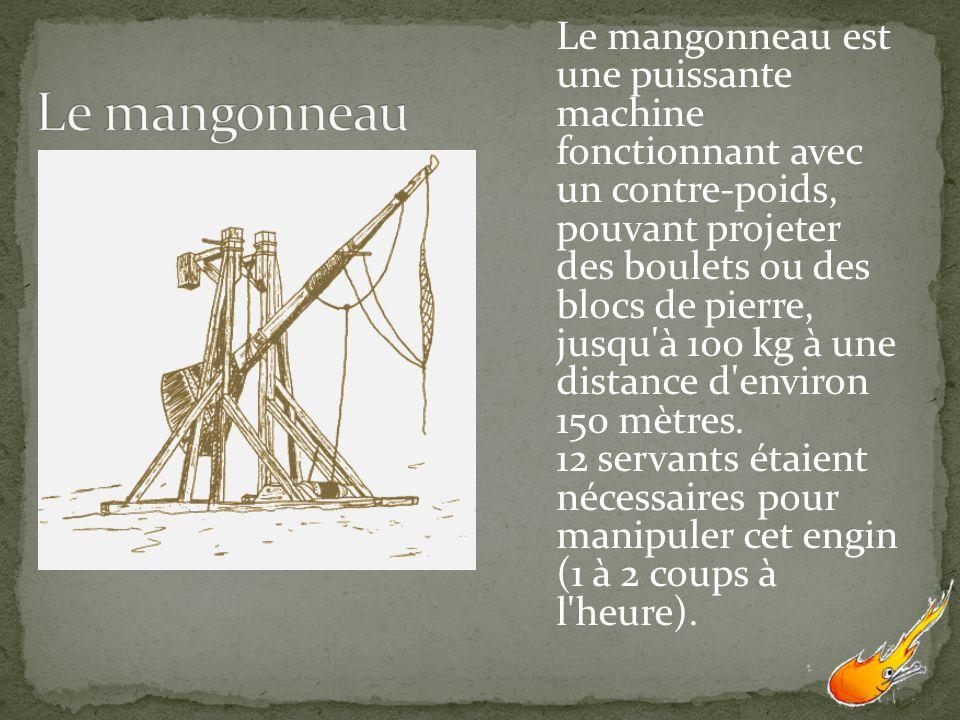 Le mangonneau est une puissante machine fonctionnant avec un contre-poids, pouvant projeter des boulets ou des blocs de pierre, jusqu à 100 kg à une distance d environ 150 mètres. 12 servants étaient nécessaires pour manipuler cet engin (1 à 2 coups à l heure).