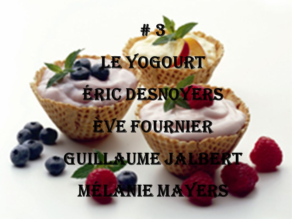 # 3 Le yogourt Éric Desnoyers Ève Fournier Guillaume Jalbert Mélanie Mayers