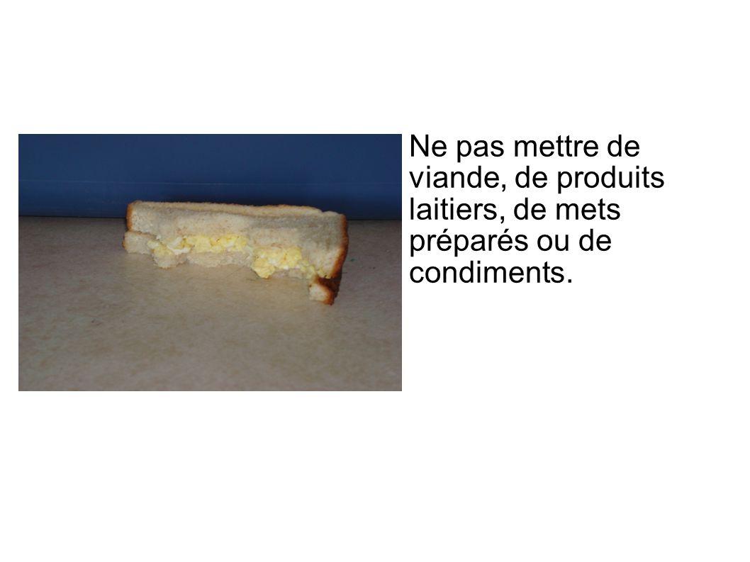 Ne pas mettre de viande, de produits laitiers, de mets préparés ou de condiments.