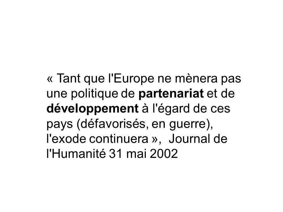 « Tant que l Europe ne mènera pas une politique de partenariat et de développement à l égard de ces pays (défavorisés, en guerre), l exode continuera », Journal de l Humanité 31 mai 2002