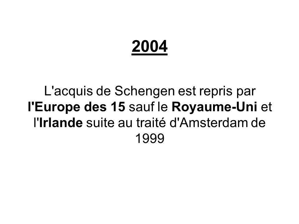 2004 L acquis de Schengen est repris par l Europe des 15 sauf le Royaume-Uni et l Irlande suite au traité d Amsterdam de 1999.