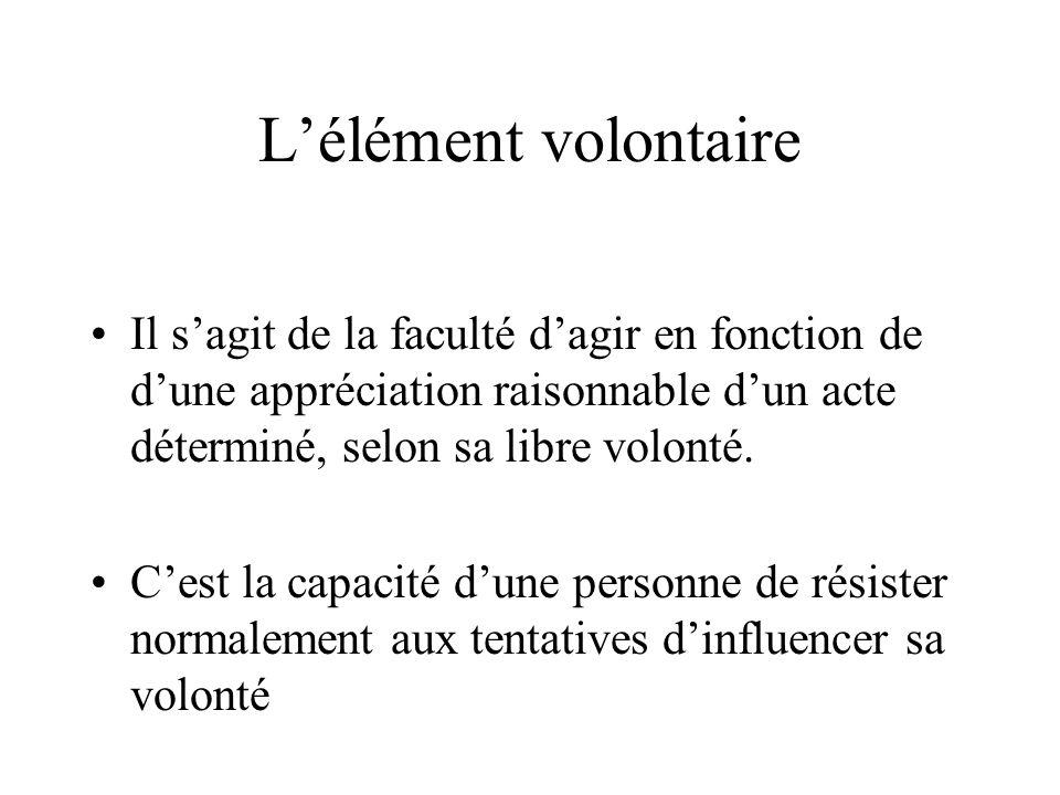 L'élément volontaire Il s'agit de la faculté d'agir en fonction de d'une appréciation raisonnable d'un acte déterminé, selon sa libre volonté.
