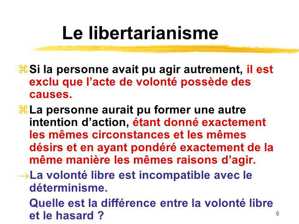 Le libertarianisme Si la personne avait pu agir autrement, il est exclu que l'acte de volonté possède des causes.