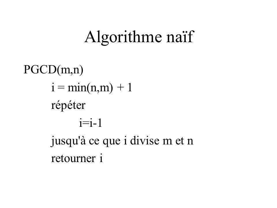 Algorithme naïf PGCD(m,n) i = min(n,m) + 1 répéter i=i-1