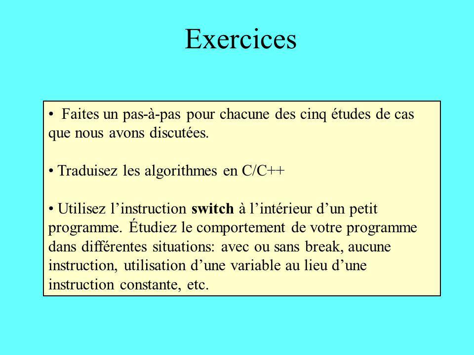 Exercices Faites un pas-à-pas pour chacune des cinq études de cas que nous avons discutées. Traduisez les algorithmes en C/C++