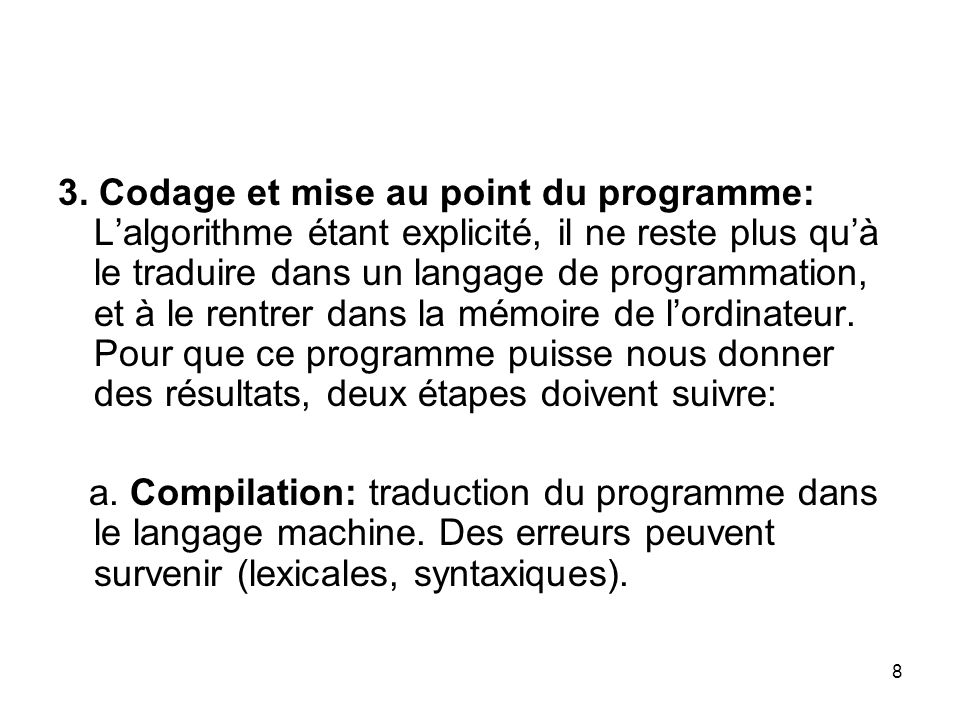 3. Codage et mise au point du programme: L'algorithme étant explicité, il ne reste plus qu'à le traduire dans un langage de programmation, et à le rentrer dans la mémoire de l'ordinateur. Pour que ce programme puisse nous donner des résultats, deux étapes doivent suivre: