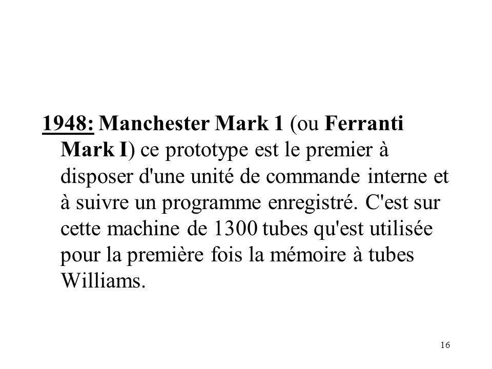 1948: Manchester Mark 1 (ou Ferranti Mark I) ce prototype est le premier à disposer d une unité de commande interne et à suivre un programme enregistré.