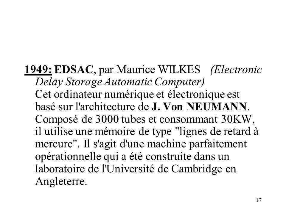 1949: EDSAC, par Maurice WILKES (Electronic Delay Storage Automatic Computer) Cet ordinateur numérique et électronique est basé sur l architecture de J.