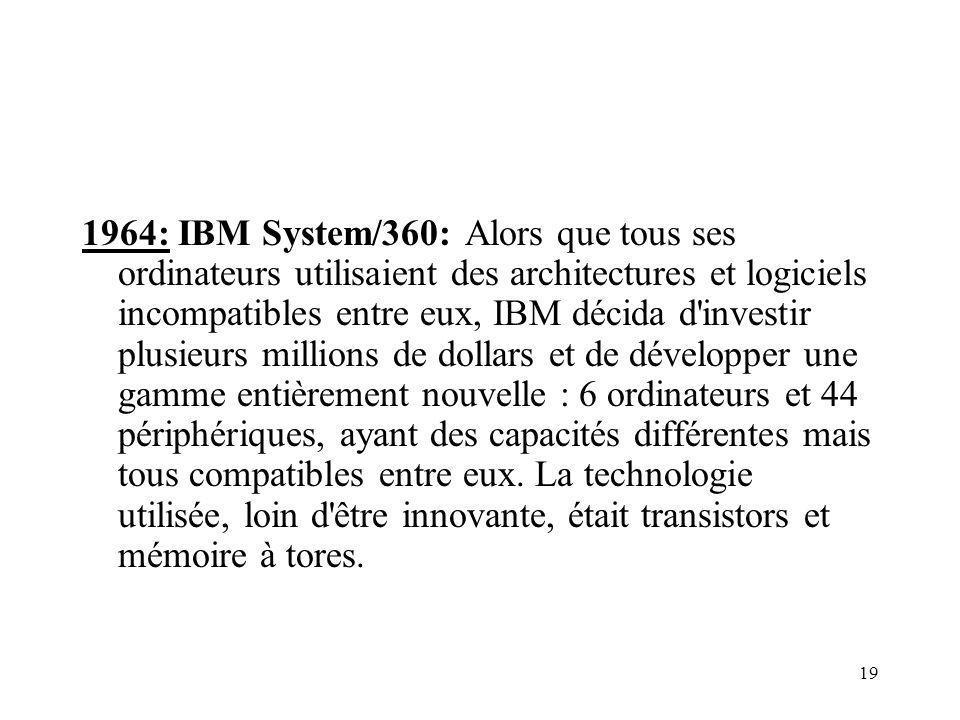 1964: IBM System/360: Alors que tous ses ordinateurs utilisaient des architectures et logiciels incompatibles entre eux, IBM décida d investir plusieurs millions de dollars et de développer une gamme entièrement nouvelle : 6 ordinateurs et 44 périphériques, ayant des capacités différentes mais tous compatibles entre eux.