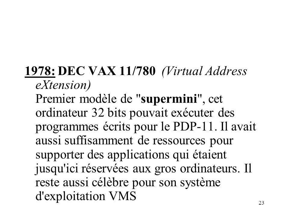 1978: DEC VAX 11/780 (Virtual Address eXtension) Premier modèle de supermini , cet ordinateur 32 bits pouvait exécuter des programmes écrits pour le PDP-11.