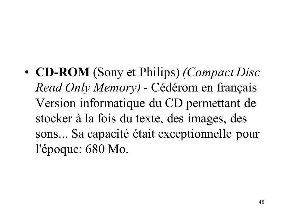 CD-ROM (Sony et Philips) (Compact Disc Read Only Memory) - Cédérom en français Version informatique du CD permettant de stocker à la fois du texte, des images, des sons...