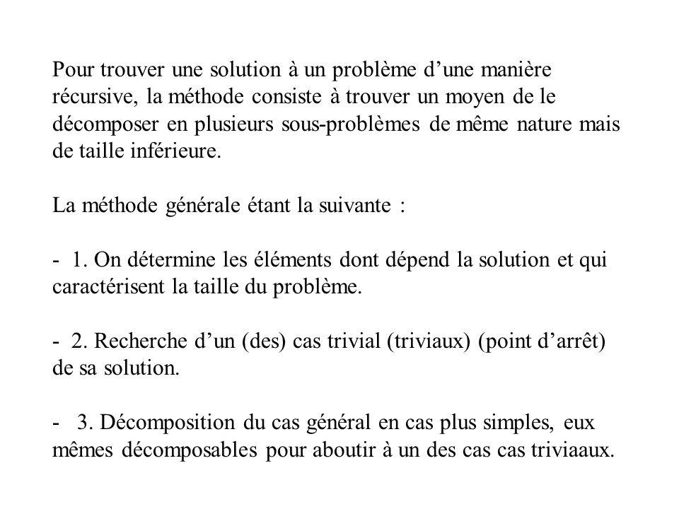 Pour trouver une solution à un problème d'une manière récursive, la méthode consiste à trouver un moyen de le décomposer en plusieurs sous-problèmes de même nature mais de taille inférieure.