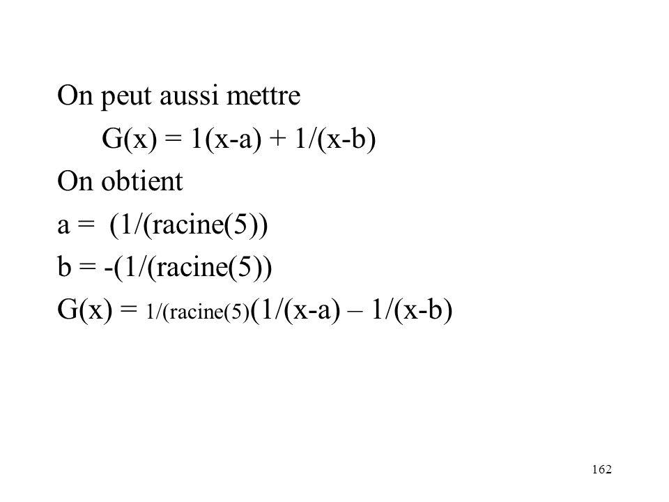 On peut aussi mettre G(x) = 1(x-a) + 1/(x-b) On obtient. a = (1/(racine(5)) b = -(1/(racine(5))