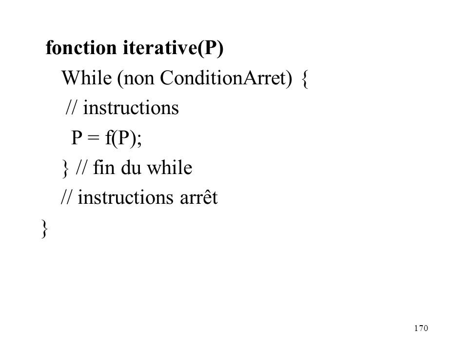fonction iterative(P) While (non ConditionArret) { // instructions P = f(P); } // fin du while // instructions arrêt }
