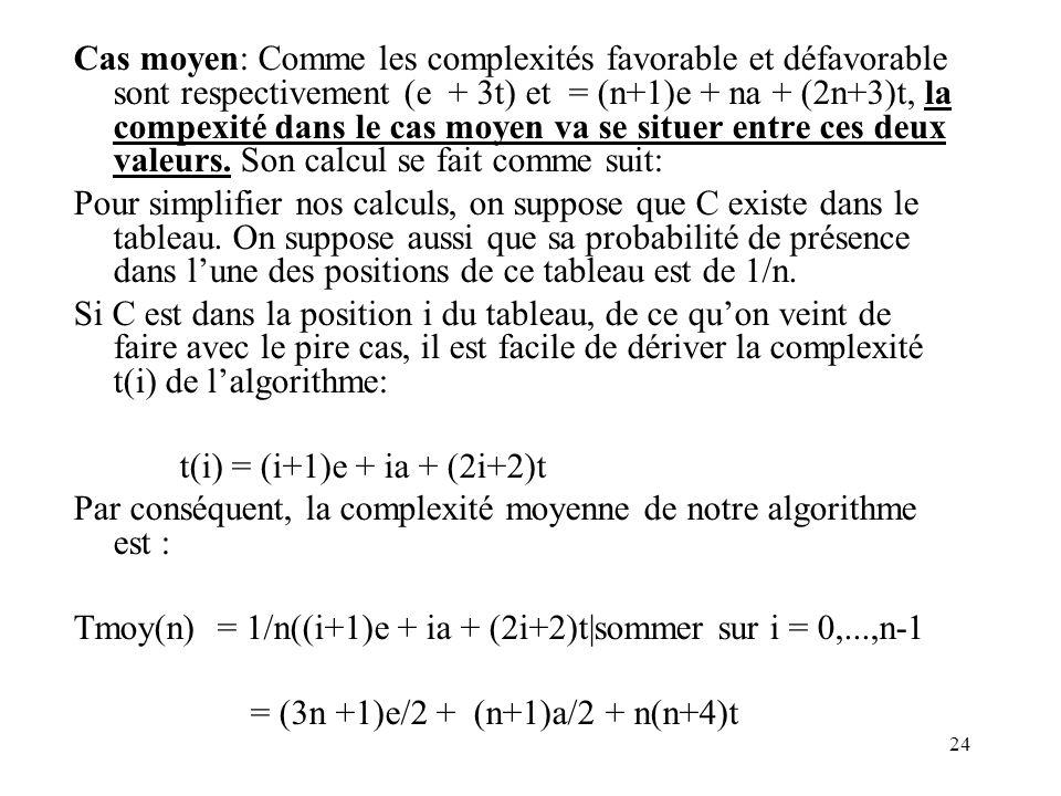 Cas moyen: Comme les complexités favorable et défavorable sont respectivement (e + 3t) et = (n+1)e + na + (2n+3)t, la compexité dans le cas moyen va se situer entre ces deux valeurs. Son calcul se fait comme suit: