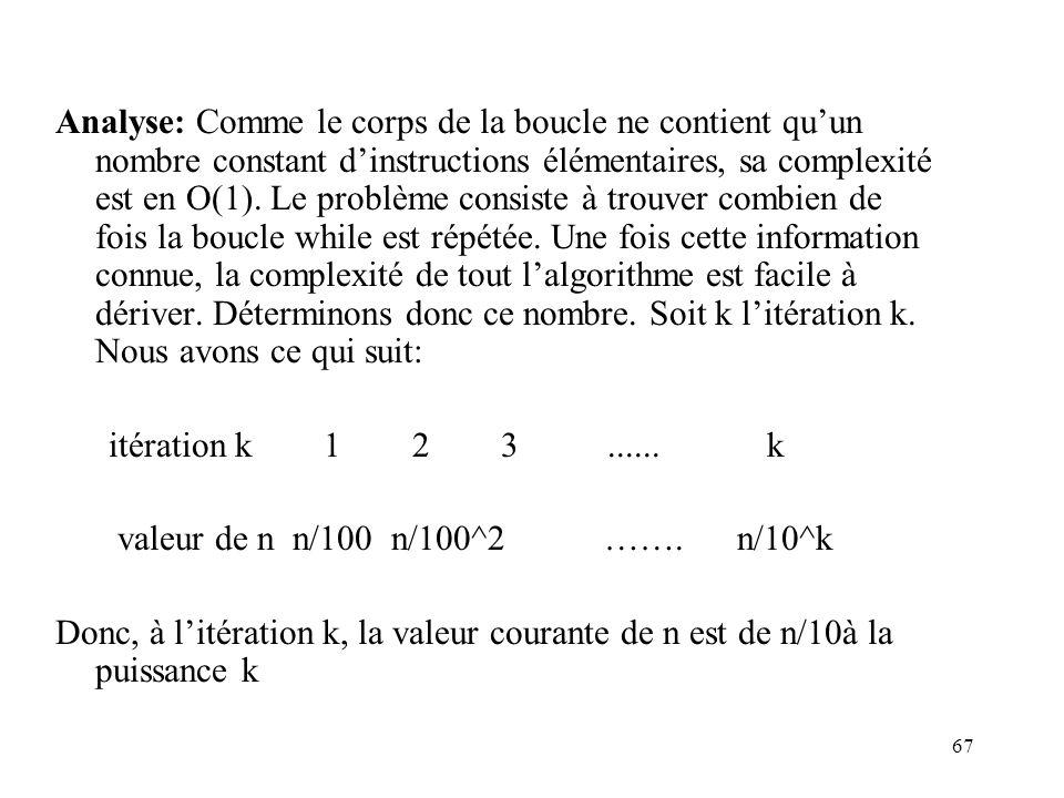 Analyse: Comme le corps de la boucle ne contient qu'un nombre constant d'instructions élémentaires, sa complexité est en O(1). Le problème consiste à trouver combien de fois la boucle while est répétée. Une fois cette information connue, la complexité de tout l'algorithme est facile à dériver. Déterminons donc ce nombre. Soit k l'itération k. Nous avons ce qui suit: