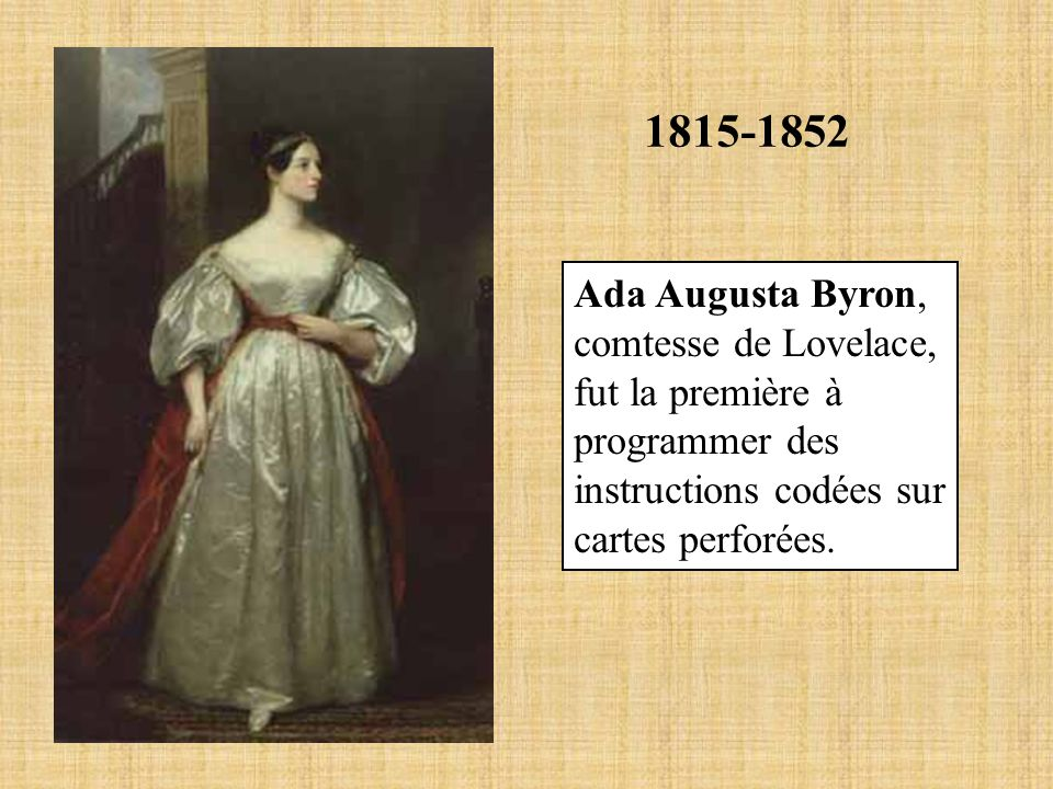 1815-1852 Ada Augusta Byron, comtesse de Lovelace, fut la première à programmer des instructions codées sur cartes perforées.