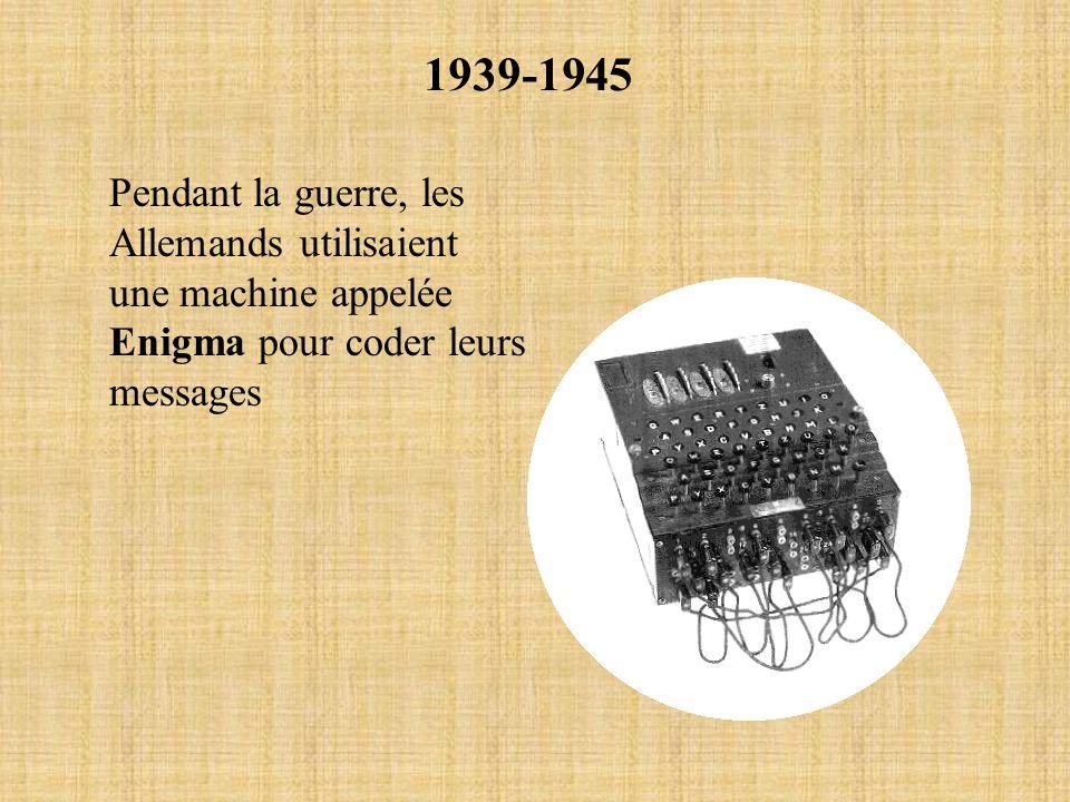 1939-1945 Pendant la guerre, les Allemands utilisaient une machine appelée Enigma pour coder leurs messages.