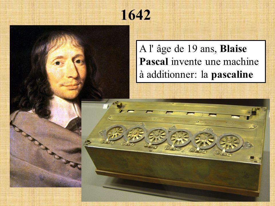 1642 A l âge de 19 ans, Blaise Pascal invente une machine à additionner: la pascaline