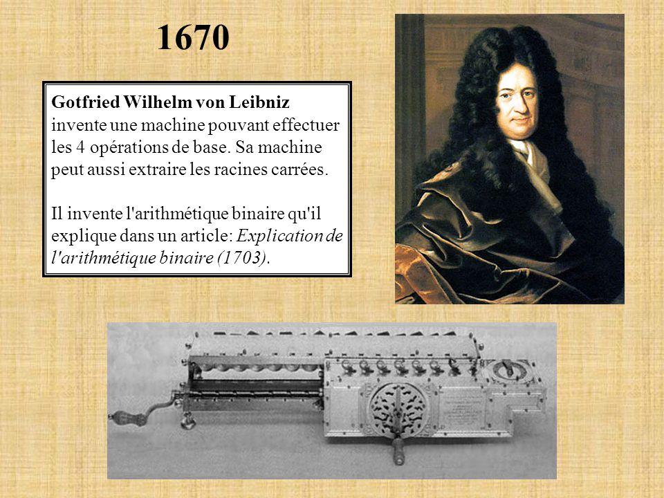 1670 Gotfried Wilhelm von Leibniz invente une machine pouvant effectuer les 4 opérations de base. Sa machine peut aussi extraire les racines carrées.