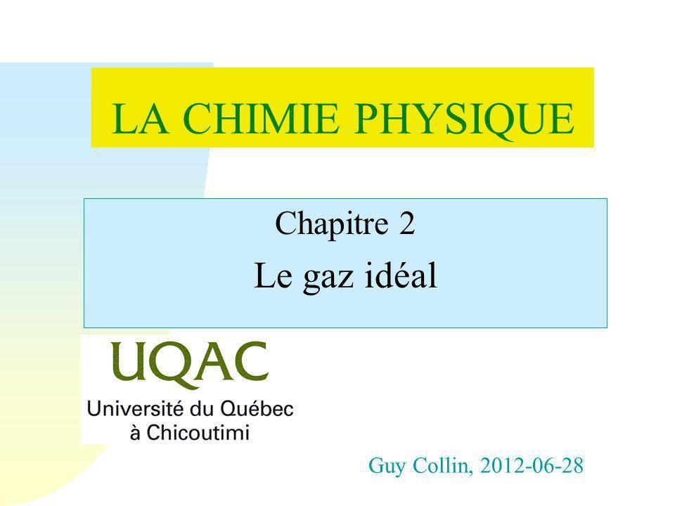 LA CHIMIE PHYSIQUE Le gaz idéal Chapitre 2 Guy Collin, 2012-06-28