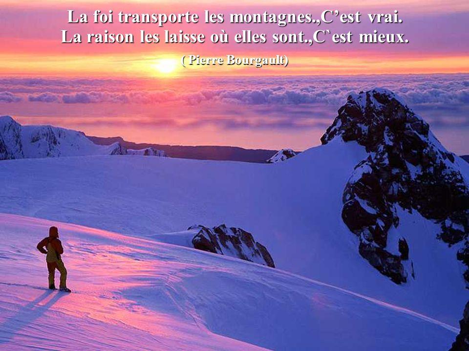 La foi transporte les montagnes.,C'est vrai.