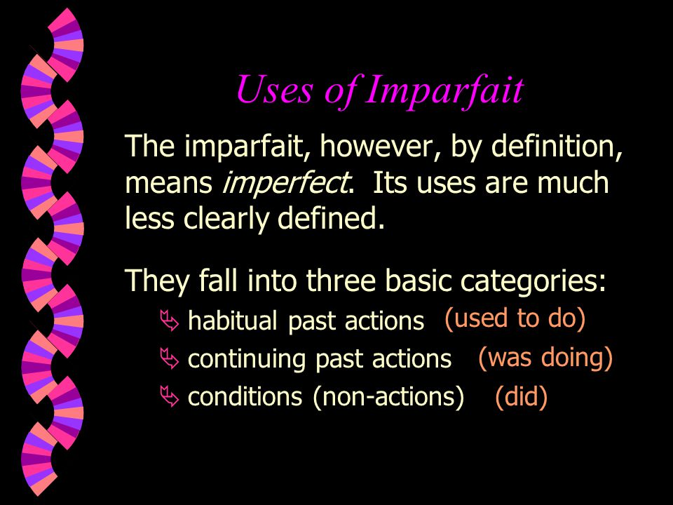 Uses of Imparfait The imparfait, however, by definition, means imperfect. Its uses are much less clearly defined.