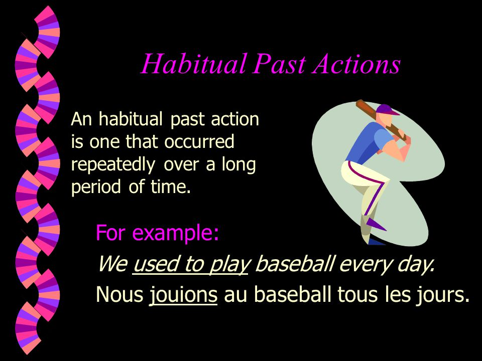 Habitual Past Actions For example: We used to play baseball every day.