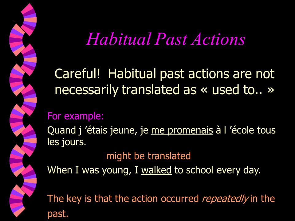 Habitual Past Actions Careful! Habitual past actions are not necessarily translated as « used to.. »