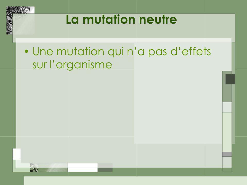 La mutation neutre Une mutation qui n'a pas d'effets sur l'organisme