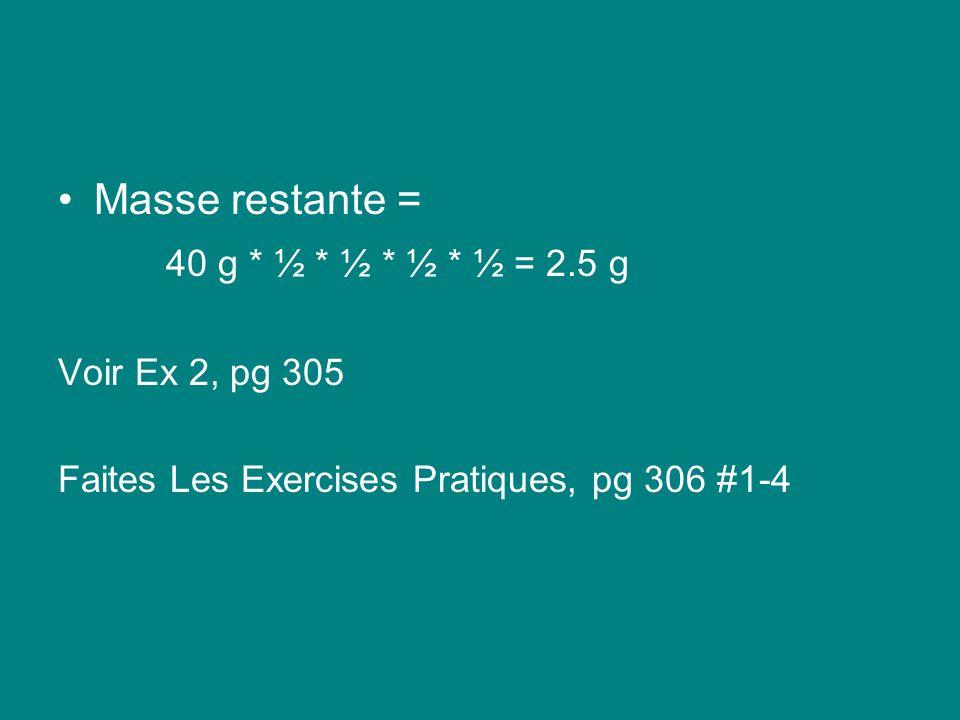 Masse restante = 40 g * ½ * ½ * ½ * ½ = 2.5 g Voir Ex 2, pg 305