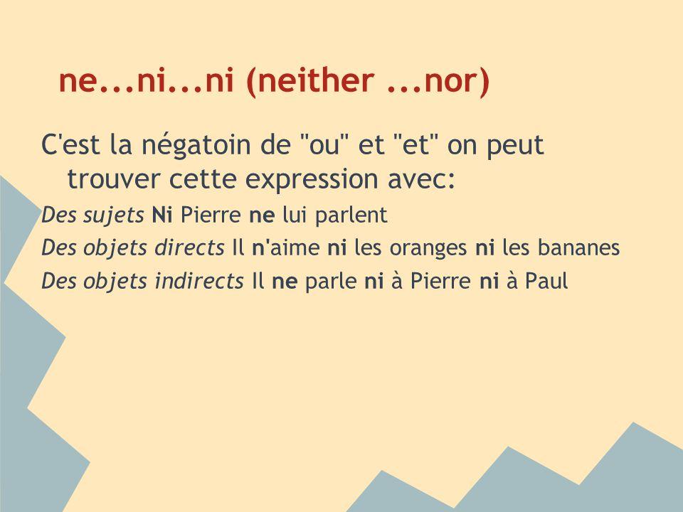 ne...ni...ni (neither ...nor) C est la négatoin de ou et et on peut trouver cette expression avec: