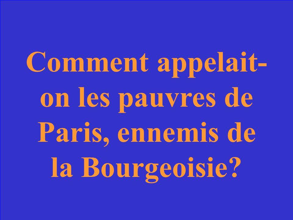 Comment appelait-on les pauvres de Paris, ennemis de la Bourgeoisie