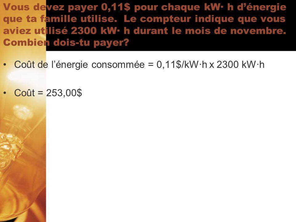 Vous devez payer 0,11$ pour chaque kW· h d'énergie que ta famille utilise. Le compteur indique que vous aviez utilisé 2300 kW· h durant le mois de novembre. Combien dois-tu payer