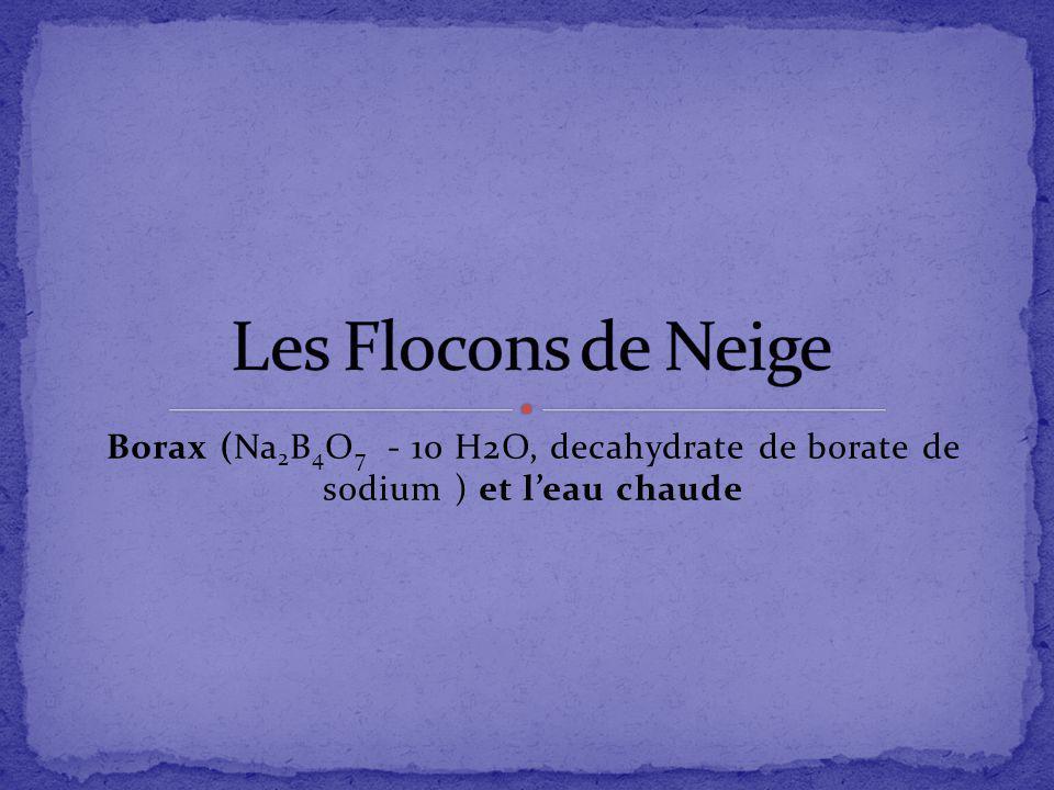Les Flocons de Neige Borax (Na2B4O7 - 10 H2O, decahydrate de borate de sodium ) et l'eau chaude