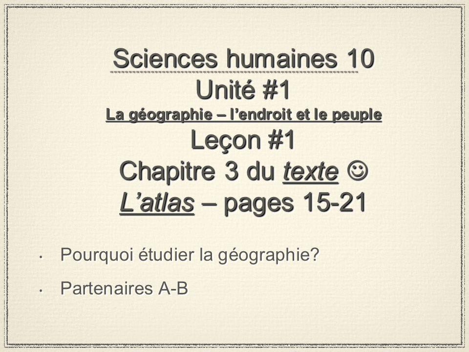 Sciences humaines 10 Unité #1 La géographie – l'endroit et le peuple Leçon #1 Chapitre 3 du texte  L'atlas – pages 15-21