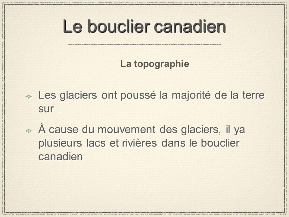 Le bouclier canadien La topographie. Les glaciers ont poussé la majorité de la terre sur.