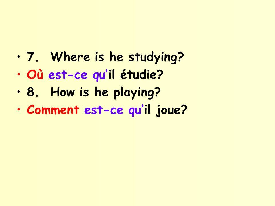7. Where is he studying Où est-ce qu'il étudie 8. How is he playing Comment est-ce qu'il joue