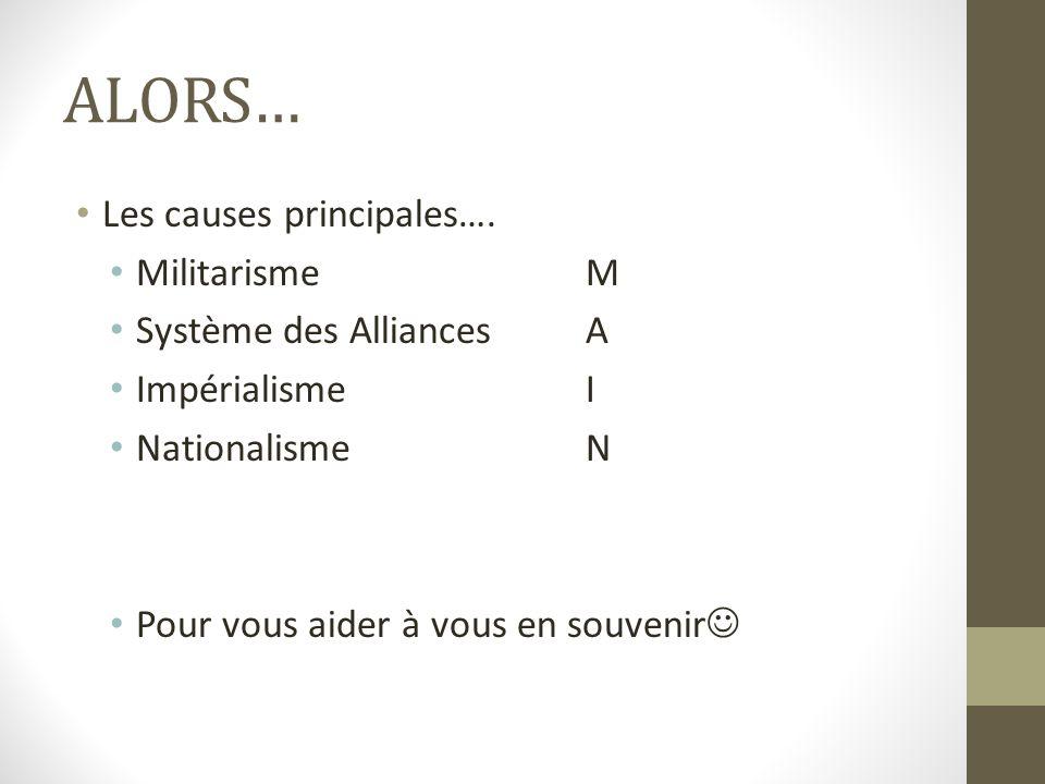 ALORS… Les causes principales…. Militarisme M Système des Alliances A