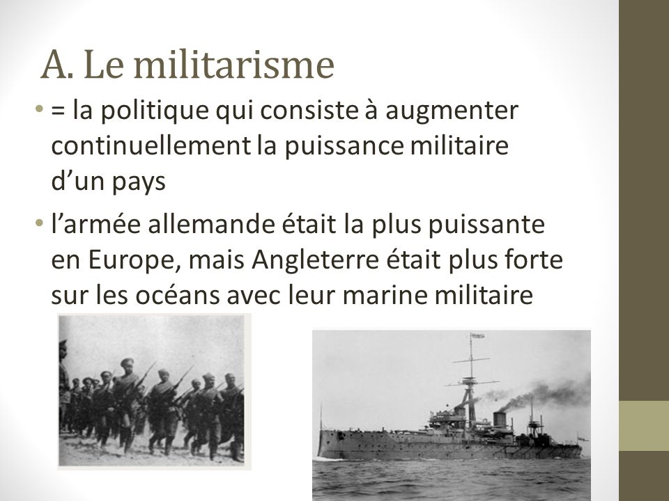 A. Le militarisme = la politique qui consiste à augmenter continuellement la puissance militaire d'un pays.