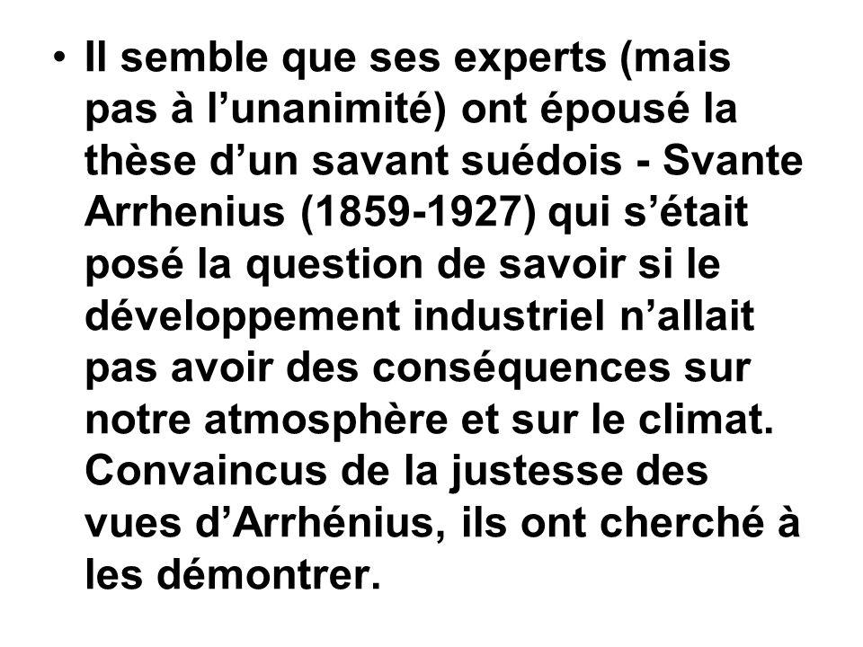 Il semble que ses experts (mais pas à l'unanimité) ont épousé la thèse d'un savant suédois - Svante Arrhenius (1859-1927) qui s'était posé la question de savoir si le développement industriel n'allait pas avoir des conséquences sur notre atmosphère et sur le climat.