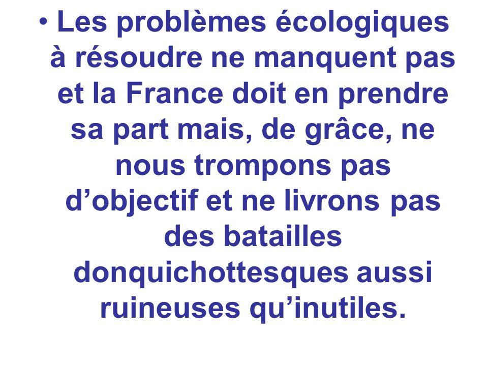 Les problèmes écologiques à résoudre ne manquent pas et la France doit en prendre sa part mais, de grâce, ne nous trompons pas d'objectif et ne livrons pas des batailles donquichottesques aussi ruineuses qu'inutiles.